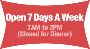 We will be open 7 days a week, 7AM to 2PM (closed for dinner)